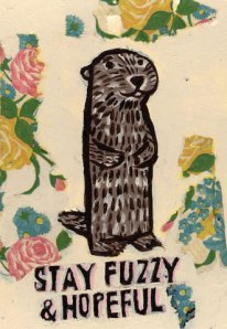 """Stay fuzzy and hopeful"""