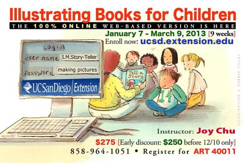 Illustrating books for children:  The 100% online web-based version, taught by Joy Chu at UCSD Extension. 9 week session begins January 7, ends March 9, 2013. Enroll now! goto ucsd.extension.edu. 858-964-1051. Register for ART 40011. $25 discount if enrolled before December 10, 2012.
